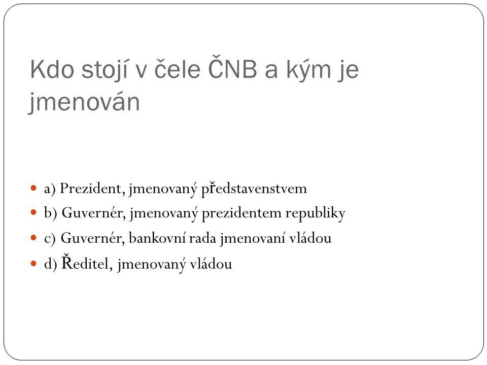 Kdo stojí v čele ČNB a kým je jmenován a) Prezident, jmenovaný p ř edstavenstvem b) Guvernér, jmenovaný prezidentem republiky c) Guvernér, bankovní rada jmenovaní vládou d) Ř editel, jmenovaný vládou
