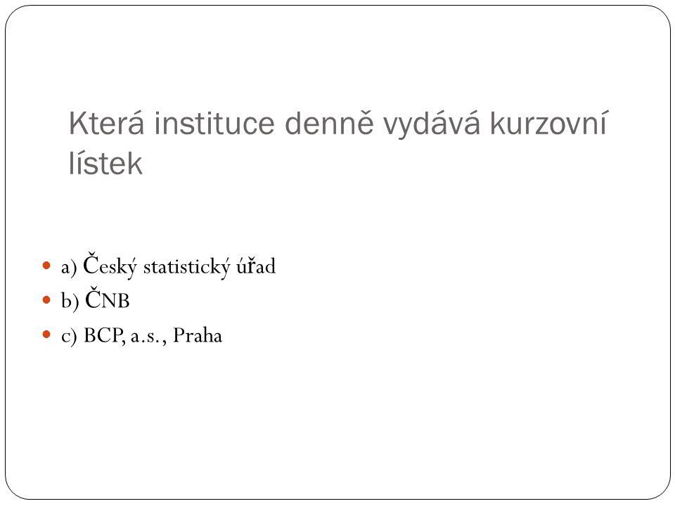 Která instituce denně vydává kurzovní lístek a) Č eský statistický ú ř ad b) Č NB c) BCP, a.s., Praha