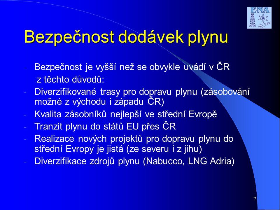 7 Bezpečnost dodávek plynu - Bezpečnost je vyšší než se obvykle uvádí v ČR z těchto důvodů: - Diverzifikované trasy pro dopravu plynu (zásobování možné z východu i západu ČR) - Kvalita zásobníků nejlepší ve střední Evropě - Tranzit plynu do států EU přes ČR - Realizace nových projektů pro dopravu plynu do střední Evropy je jistá (ze severu i z jihu) - Diverzifikace zdrojů plynu (Nabucco, LNG Adria)