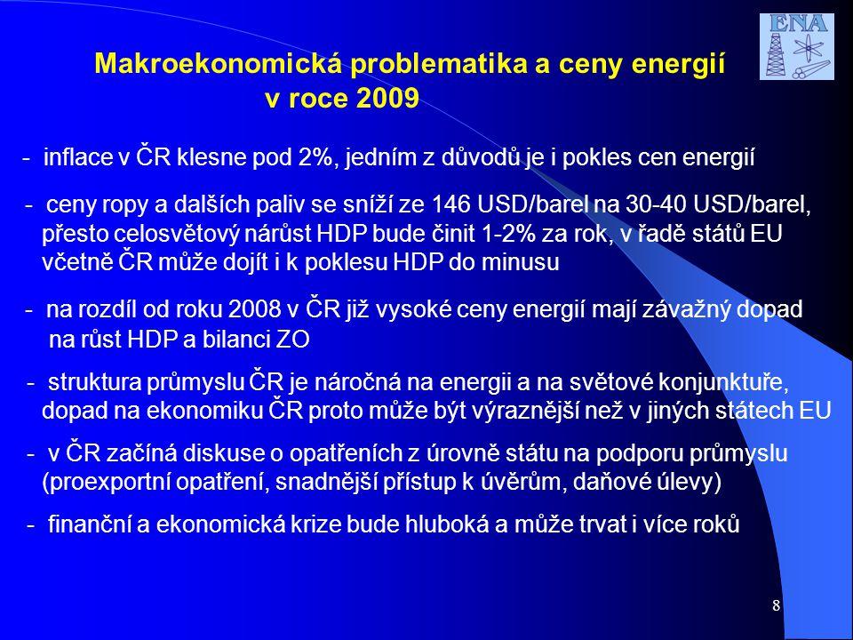 8 Makroekonomická problematika a ceny energií v roce 2009 - inflace v ČR klesne pod 2%, jedním z důvodů je i pokles cen energií - ceny ropy a dalších paliv se sníží ze 146 USD/barel na 30-40 USD/barel, přesto celosvětový nárůst HDP bude činit 1-2% za rok, v řadě států EU včetně ČR může dojít i k poklesu HDP do minusu - na rozdíl od roku 2008 v ČR již vysoké ceny energií mají závažný dopad na růst HDP a bilanci ZO - struktura průmyslu ČR je náročná na energii a na světové konjunktuře, dopad na ekonomiku ČR proto může být výraznější než v jiných státech EU - v ČR začíná diskuse o opatřeních z úrovně státu na podporu průmyslu (proexportní opatření, snadnější přístup k úvěrům, daňové úlevy) - finanční a ekonomická krize bude hluboká a může trvat i více roků