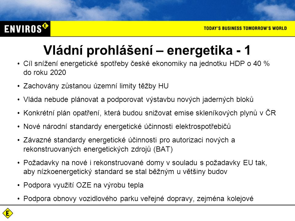 Vládní prohlášení – energetika - 1 Cíl snížení energetické spotřeby české ekonomiky na jednotku HDP o 40 % do roku 2020 Zachovány zůstanou územní limity těžby HU Vláda nebude plánovat a podporovat výstavbu nových jaderných bloků Konkrétní plán opatření, která budou snižovat emise skleníkových plynů v ČR Nové národní standardy energetické účinnosti elektrospotřebičů Závazné standardy energetické účinnosti pro autorizaci nových a rekonstruovaných energetických zdrojů (BAT) Požadavky na nové i rekonstruované domy v souladu s požadavky EU tak, aby nízkoenergetický standard se stal běžným u většiny budov Podpora využití OZE na výrobu tepla Podpora obnovy vozidlového parku veřejné dopravy, zejména kolejové