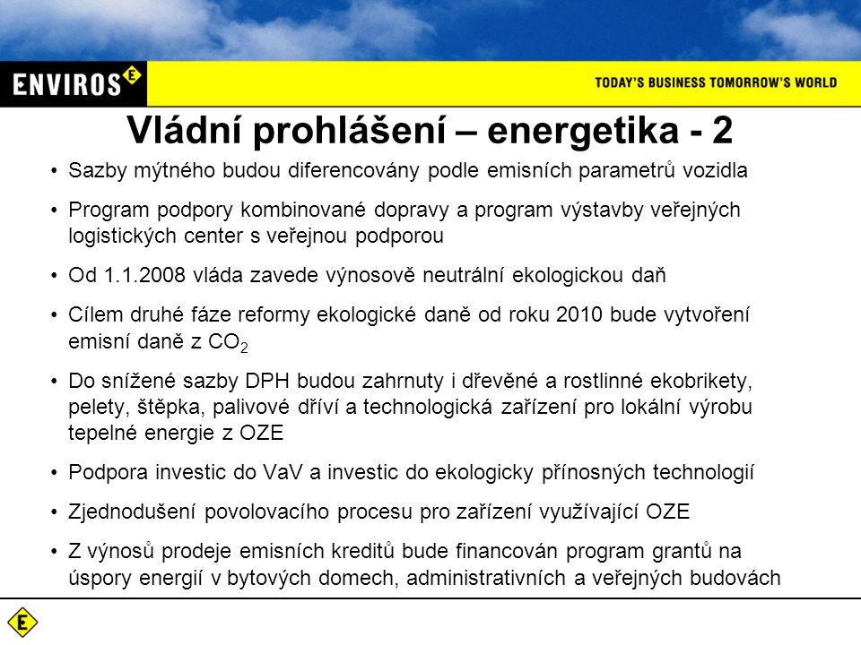 Vládní prohlášení – energetika - 2 Sazby mýtného budou diferencovány podle emisních parametrů vozidla Program podpory kombinované dopravy a program výstavby veřejných logistických center s veřejnou podporou Od 1.1.2008 vláda zavede výnosově neutrální ekologickou daň Cílem druhé fáze reformy ekologické daně od roku 2010 bude vytvoření emisní daně z CO 2 Do snížené sazby DPH budou zahrnuty i dřevěné a rostlinné ekobrikety, pelety, štěpka, palivové dříví a technologická zařízení pro lokální výrobu tepelné energie z OZE Podpora investic do VaV a investic do ekologicky přínosných technologií Zjednodušení povolovacího procesu pro zařízení využívající OZE Z výnosů prodeje emisních kreditů bude financován program grantů na úspory energií v bytových domech, administrativních a veřejných budovách