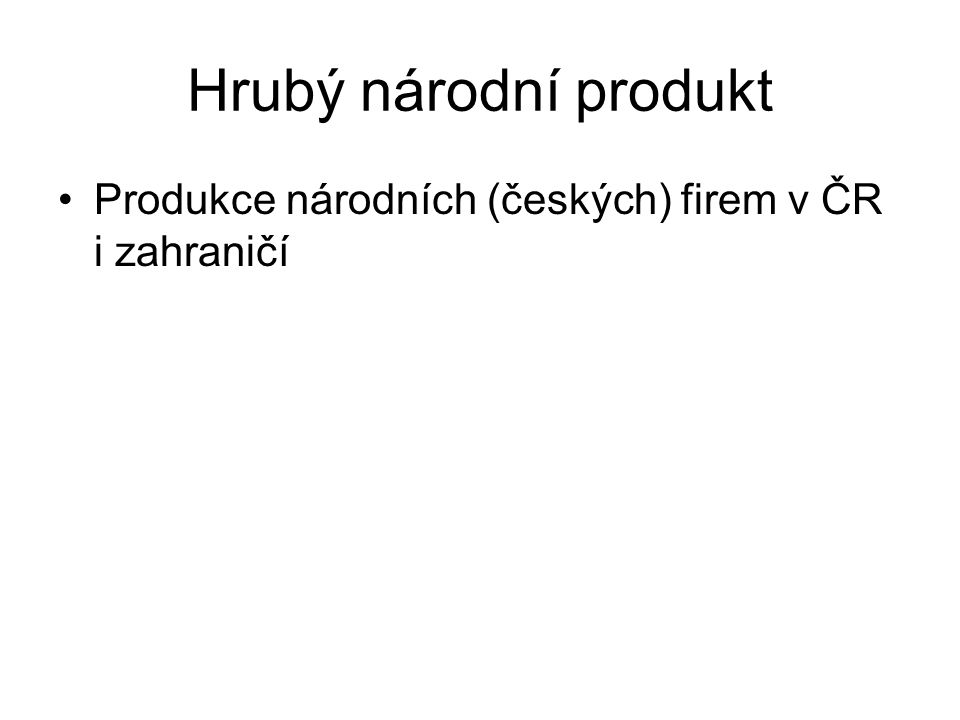 Hrubý národní produkt Produkce národních (českých) firem v ČR i zahraničí