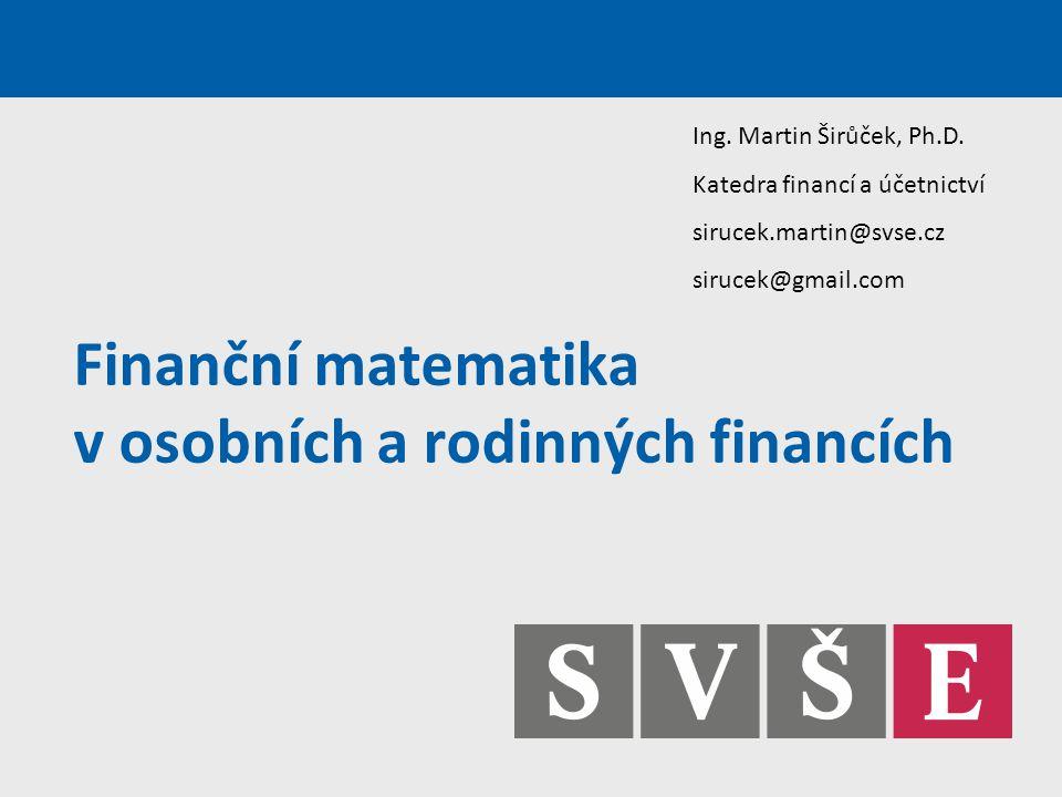 Finanční matematika v osobních a rodinných financích Ing. Martin Širůček, Ph.D. Katedra financí a účetnictví sirucek.martin@svse.cz sirucek@gmail.com
