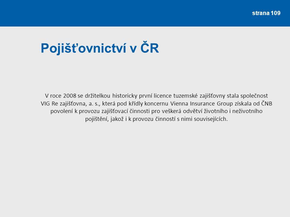 strana 109 Pojišťovnictví v ČR V roce 2008 se držitelkou historicky první licence tuzemské zajišťovny stala společnost VIG Re zajišťovna, a. s., která