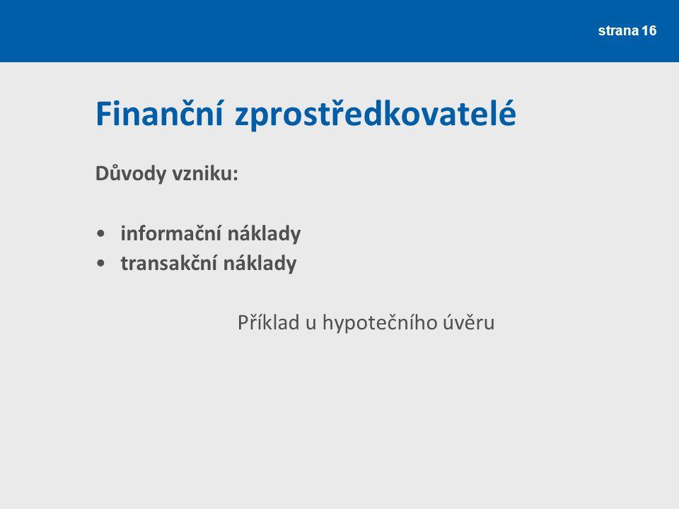 Finanční zprostředkovatelé Důvody vzniku: informační náklady transakční náklady Příklad u hypotečního úvěru strana 16