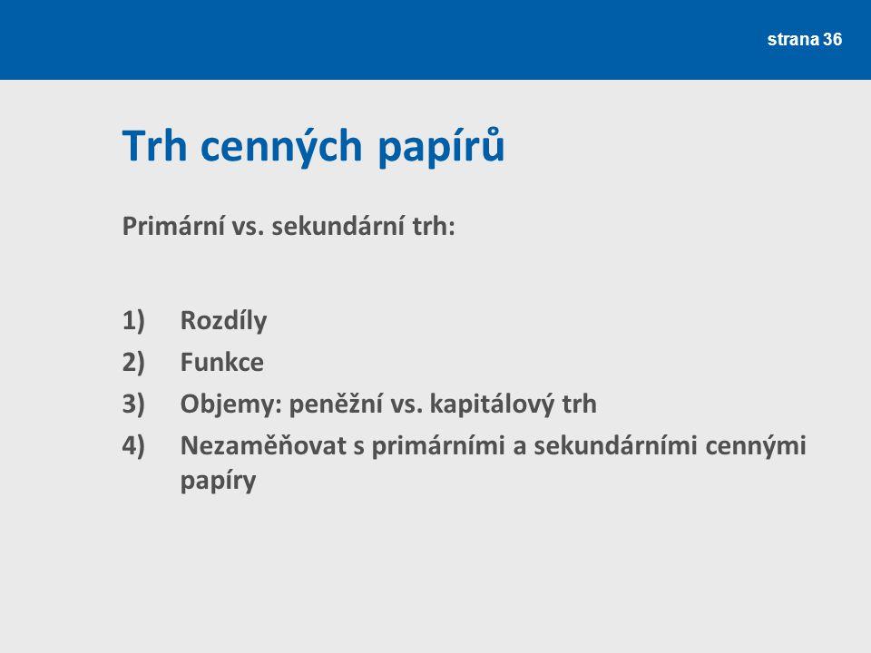 Trh cenných papírů Primární vs. sekundární trh: 1)Rozdíly 2)Funkce 3)Objemy: peněžní vs. kapitálový trh 4)Nezaměňovat s primárními a sekundárními cenn