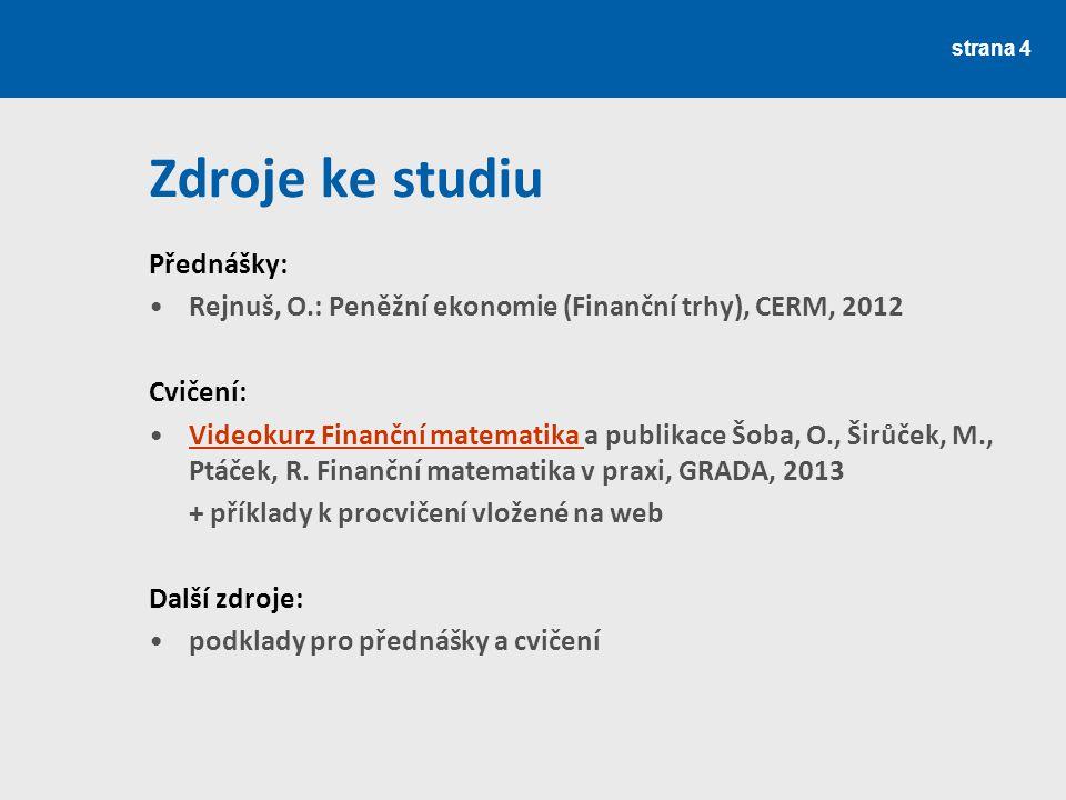 Zdroje ke studiu Přednášky: Rejnuš, O.: Peněžní ekonomie (Finanční trhy), CERM, 2012 Cvičení: Videokurz Finanční matematika a publikace Šoba, O., Širů
