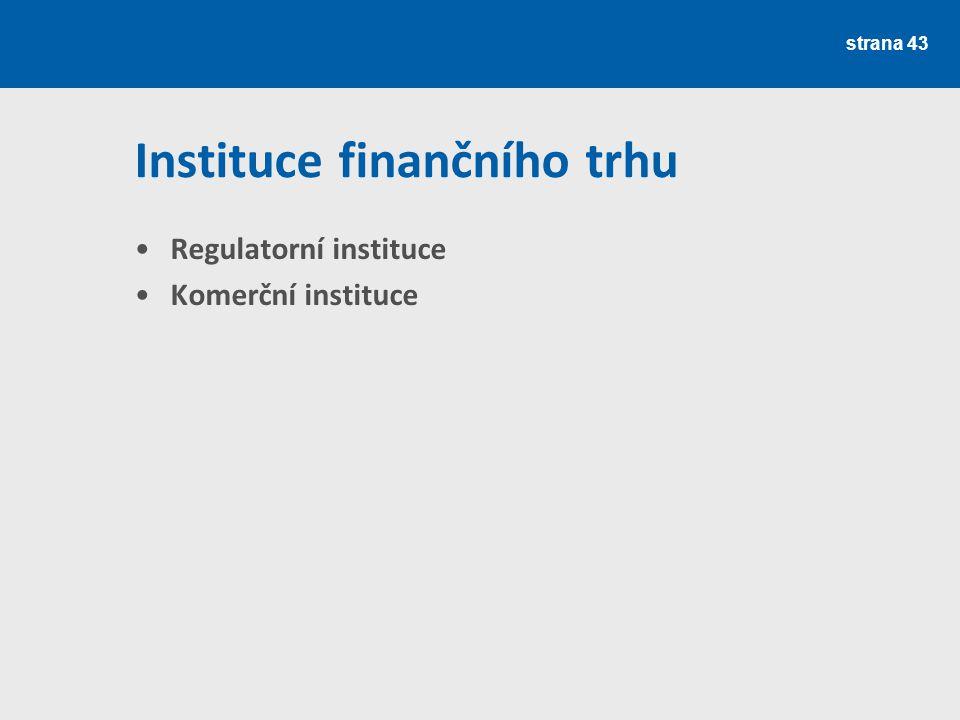 strana 43 Instituce finančního trhu Regulatorní instituce Komerční instituce