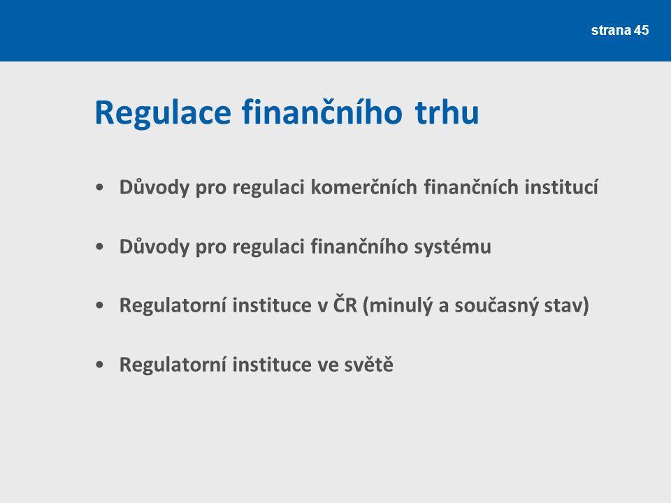 strana 45 Regulace finančního trhu Důvody pro regulaci komerčních finančních institucí Důvody pro regulaci finančního systému Regulatorní instituce v