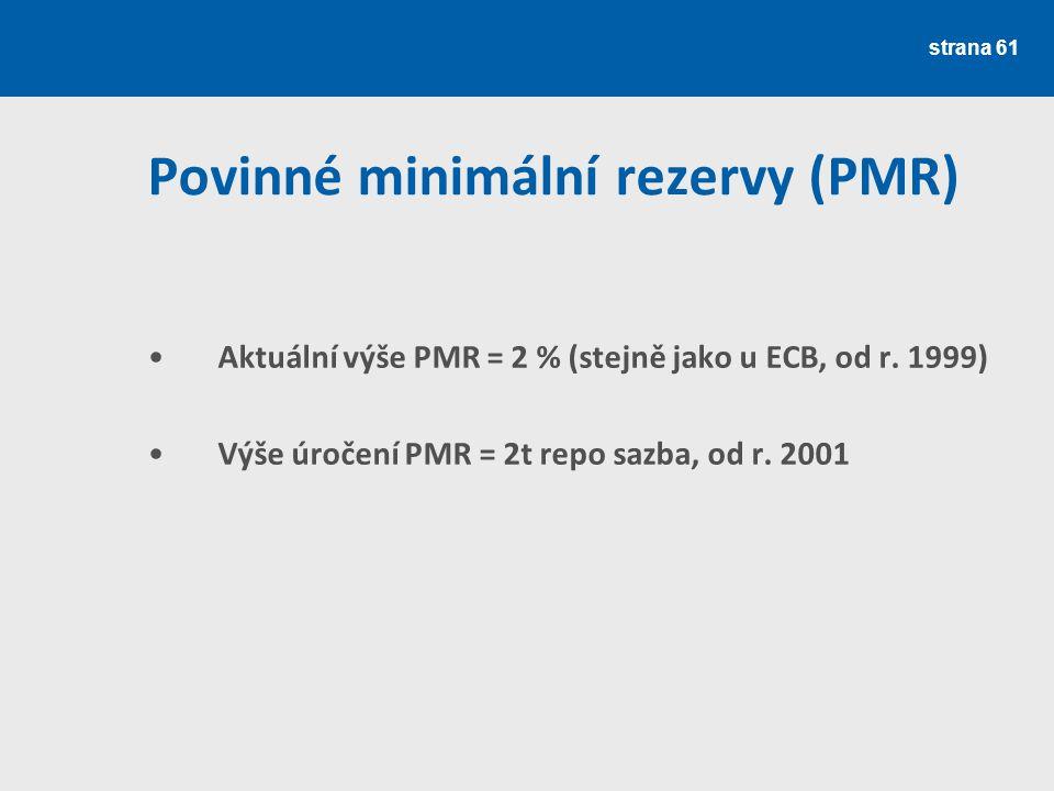 strana 61 Povinné minimální rezervy (PMR) Aktuální výše PMR = 2 % (stejně jako u ECB, od r. 1999) Výše úročení PMR = 2t repo sazba, od r. 2001