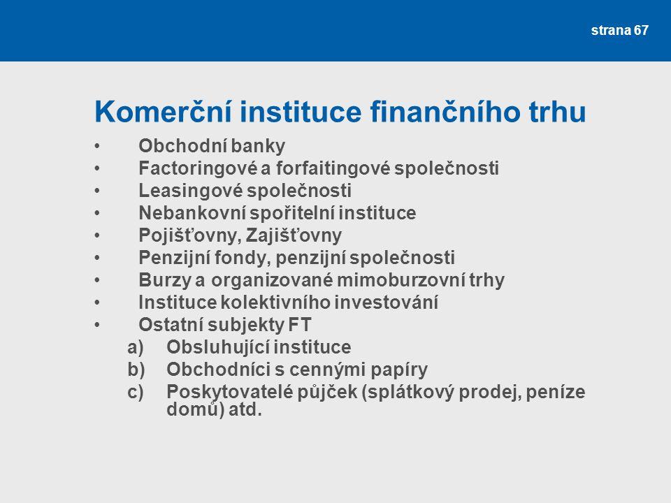strana 67 Komerční instituce finančního trhu Obchodní banky Factoringové a forfaitingové společnosti Leasingové společnosti Nebankovní spořitelní inst