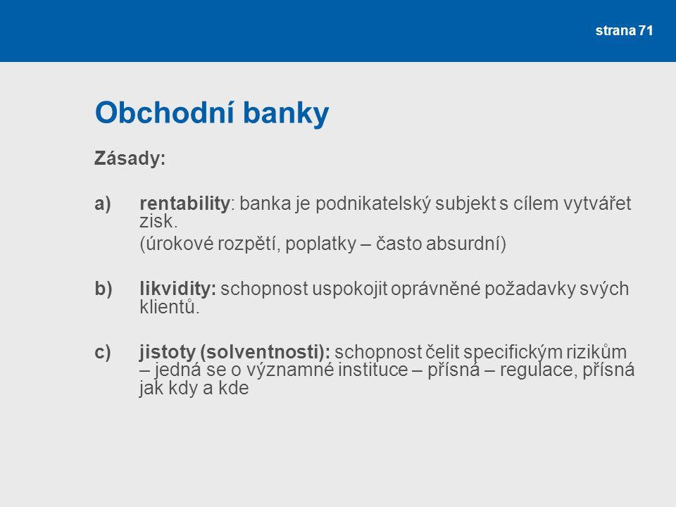strana 71 Obchodní banky Zásady: a)rentability: banka je podnikatelský subjekt s cílem vytvářet zisk. (úrokové rozpětí, poplatky – často absurdní) b)