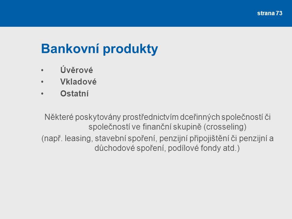 strana 73 Bankovní produkty Úvěrové Vkladové Ostatní Některé poskytovány prostřednictvím dceřinných společností či společností ve finanční skupině (cr
