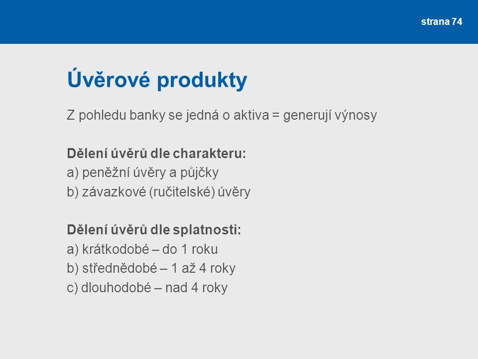 strana 74 Úvěrové produkty Z pohledu banky se jedná o aktiva = generují výnosy Dělení úvěrů dle charakteru: a) peněžní úvěry a půjčky b) závazkové (ru