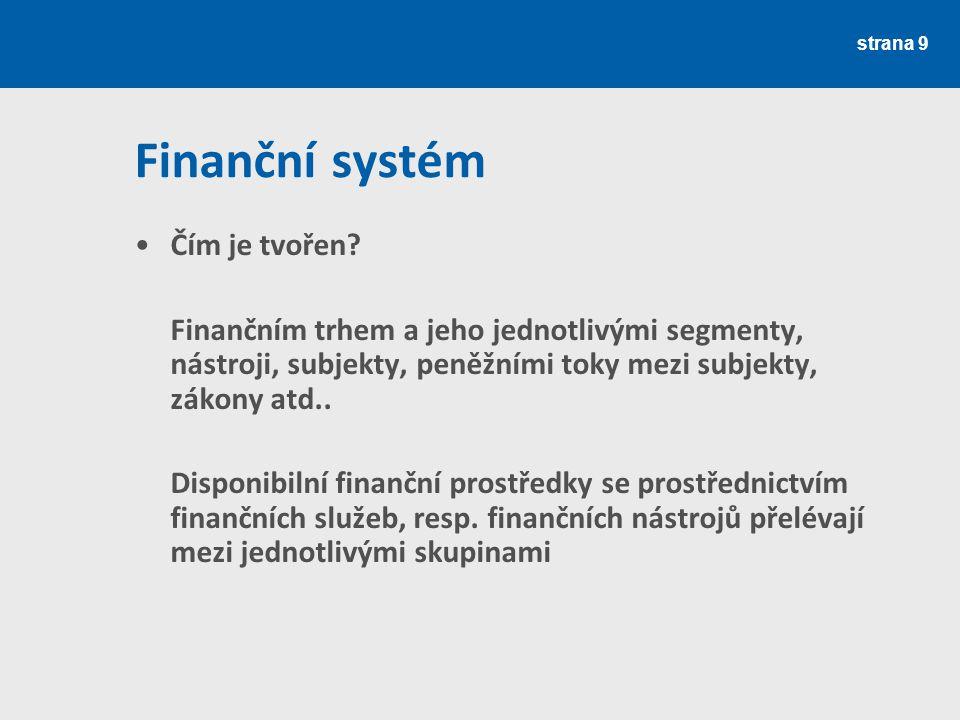 Finanční systém Čím je tvořen? Finančním trhem a jeho jednotlivými segmenty, nástroji, subjekty, peněžními toky mezi subjekty, zákony atd.. Disponibil