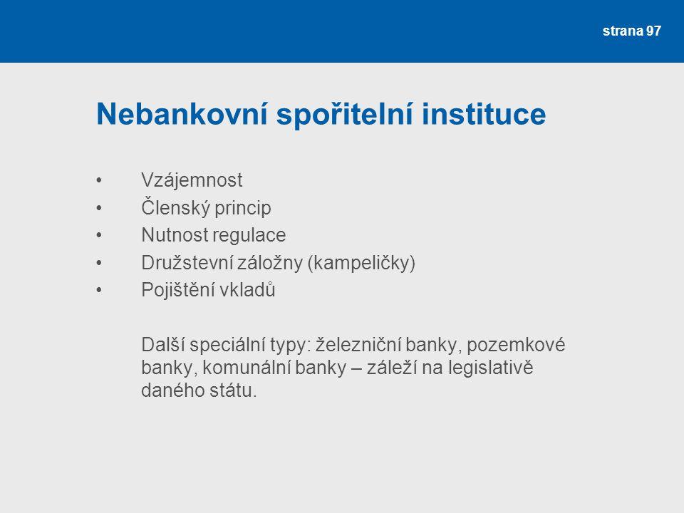 strana 97 Nebankovní spořitelní instituce Vzájemnost Členský princip Nutnost regulace Družstevní záložny (kampeličky) Pojištění vkladů Další speciální