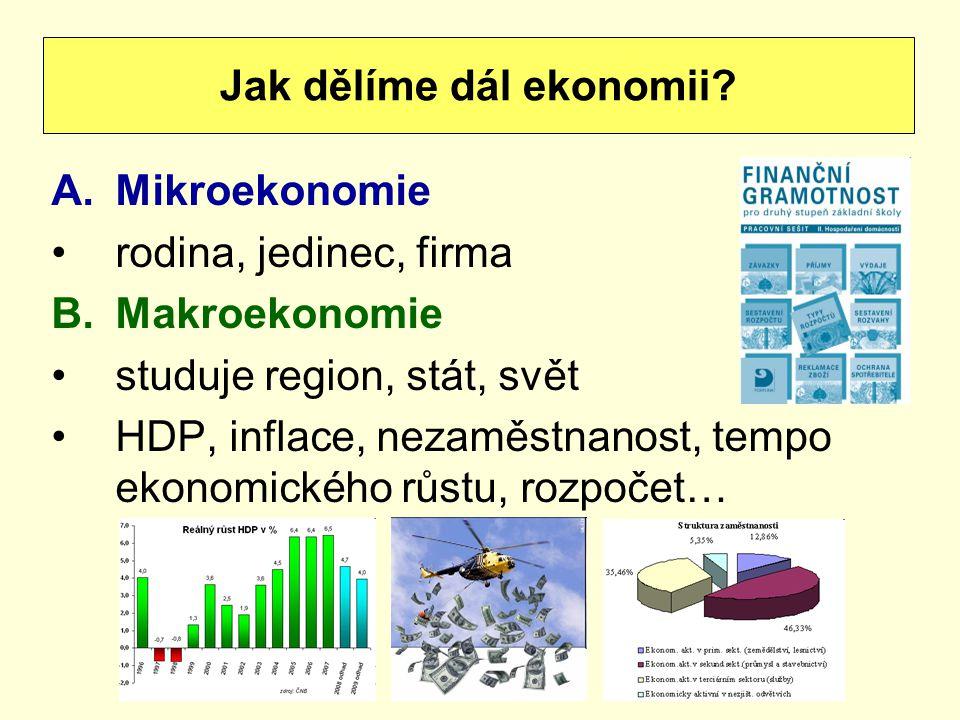 A.Mikroekonomie rodina, jedinec, firma B.Makroekonomie studuje region, stát, svět HDP, inflace, nezaměstnanost, tempo ekonomického růstu, rozpočet… Ja