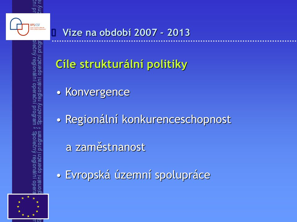 Vize na období 2007 - 2013  Cíle strukturální politiky Konvergence Konvergence Regionální konkurenceschopnost a zaměstnanost Regionální konkurenceschopnost a zaměstnanost Evropská územní spolupráce Evropská územní spolupráce