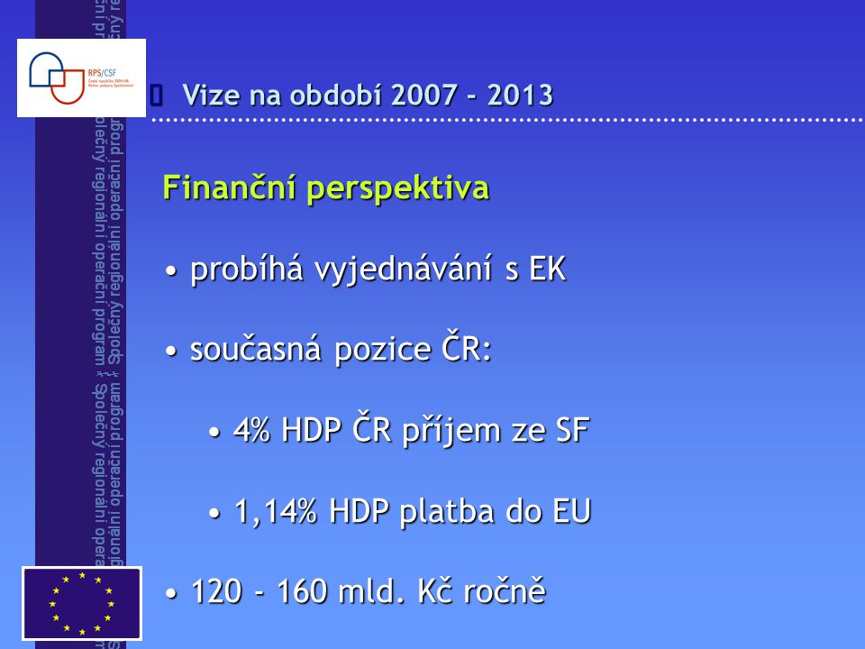 Vize na období 2007 - 2013  Finanční perspektiva probíhá vyjednávání s EK probíhá vyjednávání s EK současná pozice ČR: současná pozice ČR: 4% HDP ČR