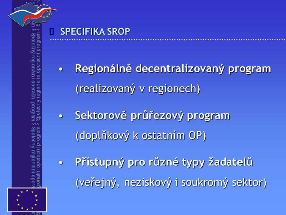 SPECIFIKA SROP  Regionálně decentralizovaný program Regionálně decentralizovaný program (realizovaný v regionech) (realizovaný v regionech) Sektorově průřezový program Sektorově průřezový program (doplňkový k ostatním OP) (doplňkový k ostatním OP) Přístupný pro různé typy žadatelů Přístupný pro různé typy žadatelů (veřejný, neziskový i soukromý sektor) (veřejný, neziskový i soukromý sektor)