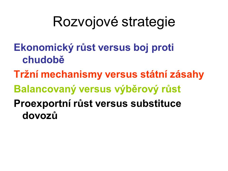 Rozvojové strategie Ekonomický růst versus boj proti chudobě Tržní mechanismy versus státní zásahy Balancovaný versus výběrový růst Proexportní růst versus substituce dovozů