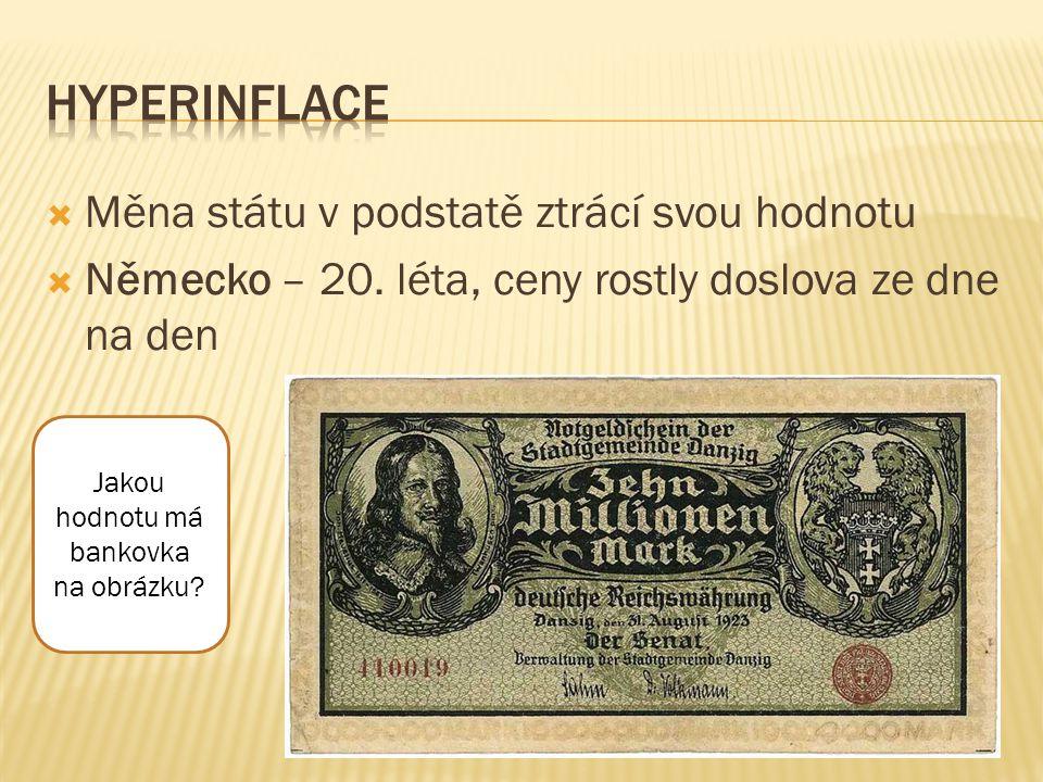  Měna státu v podstatě ztrácí svou hodnotu  Německo – 20. léta, ceny rostly doslova ze dne na den Jakou hodnotu má bankovka na obrázku?