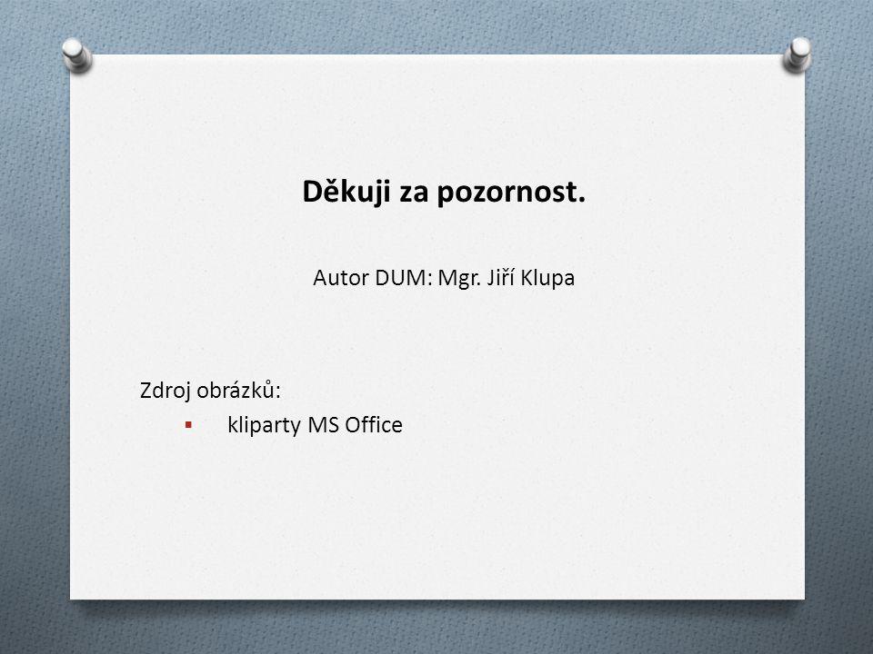 Děkuji za pozornost. Autor DUM: Mgr. Jiří Klupa Zdroj obrázků:  kliparty MS Office