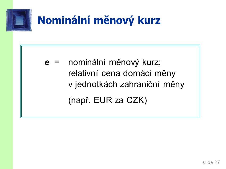 slide 27 Nominální měnový kurz e = nominální měnový kurz; relativní cena domácí měny v jednotkách zahraniční měny (např. EUR za CZK)