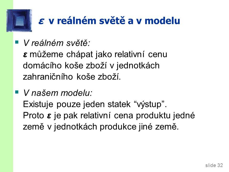 slide 32 ε v reálném světě a v modelu  V reálném světě: ε můžeme chápat jako relativní cenu domácího koše zboží v jednotkách zahraničního koše zboží.