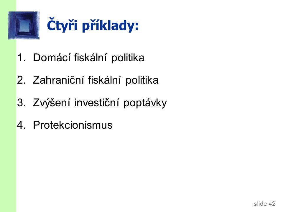 slide 42 Čtyři příklady: 1.Domácí fiskální politika 2.Zahraniční fiskální politika 3. Zvýšení investiční poptávky 4.Protekcionismus