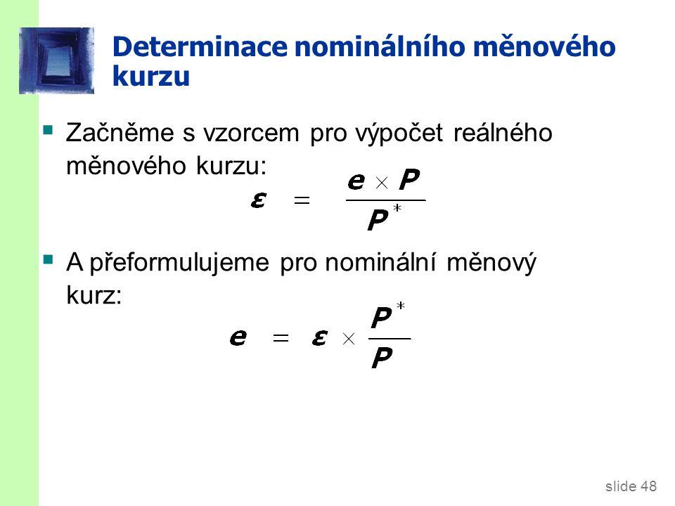 slide 48 Determinace nominálního měnového kurzu  Začněme s vzorcem pro výpočet reálného měnového kurzu:  A přeformulujeme pro nominální měnový kurz: