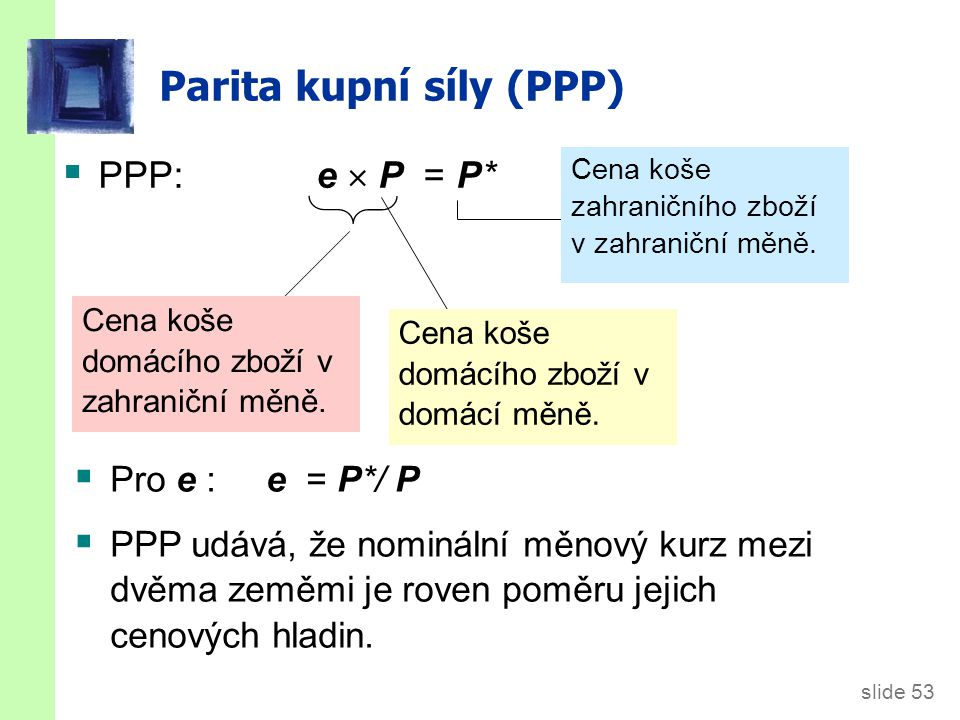 slide 53 Parita kupní síly (PPP)  PPP: e  P = P* Cena koše domácího zboží v zahraniční měně. Cena koše domácího zboží v domácí měně. Cena koše zahra