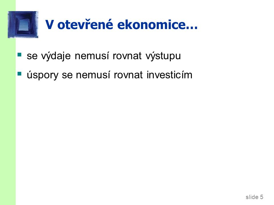 slide 6 Značení EX = exporty = zahraniční výdaje na doma vyrobené zboží IM = importy = C f + I f + G f = domácí výdaje na zboží vyrobené v zahraničí NX = čisté exporty ( obchodní bilance ) = EX – IM indexy: d =domácí výdaje na doma vyrobené zboží f =domácí výdaje na zboží vyrobené v zahraničí