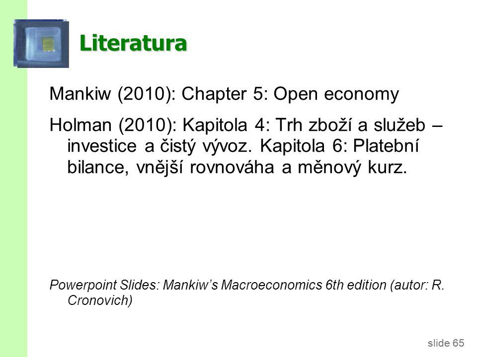 slide 65 Literatura Mankiw (2010): Chapter 5: Open economy Holman (2010): Kapitola 4: Trh zboží a služeb – investice a čistý vývoz. Kapitola 6: Plateb