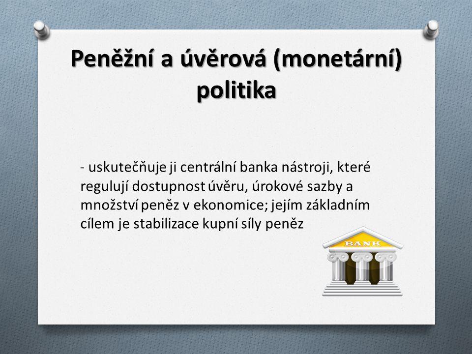 Peněžní a úvěrová (monetární) politika - uskutečňuje ji centrální banka nástroji, které regulují dostupnost úvěru, úrokové sazby a množství peněz v ekonomice; jejím základním cílem je stabilizace kupní síly peněz