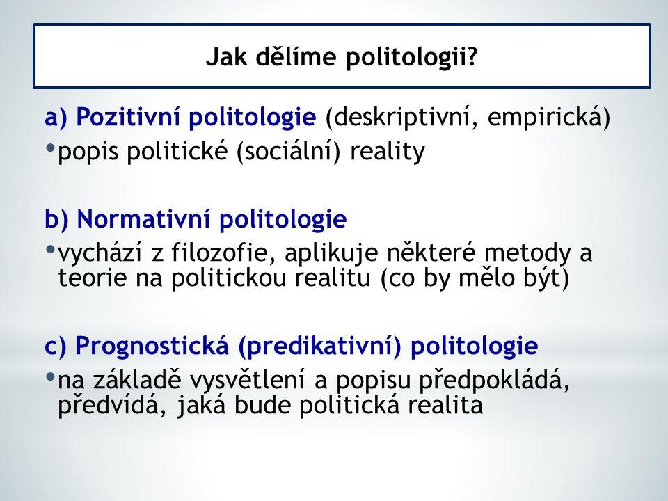 a) Pozitivní politologie (deskriptivní, empirická) popis politické (sociální) reality b) Normativní politologie vychází z filozofie, aplikuje některé metody a teorie na politickou realitu (co by mělo být) c) Prognostická (predikativní) politologie na základě vysvětlení a popisu předpokládá, předvídá, jaká bude politická realita Jak dělíme politologii?