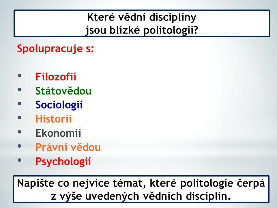 Spolupracuje s: Filozofií Státovědou Sociologií Historií Ekonomií Právní vědou Psychologií Které vědní disciplíny jsou blízké politologii.