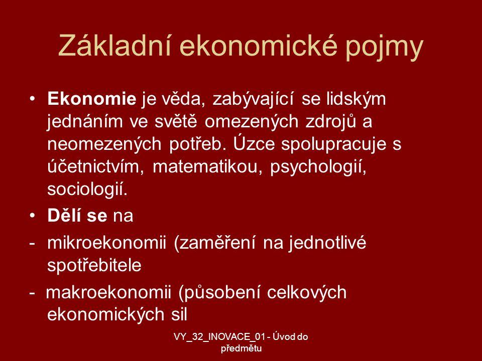 Základní ekonomické pojmy Ekonomie je věda, zabývající se lidským jednáním ve světě omezených zdrojů a neomezených potřeb.