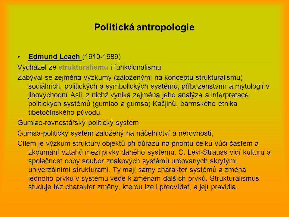 Politická antropologie Edmund Leach (1910-1989) Vycházel ze strukturalismu i funkcionalismu Zabýval se zejména výzkumy (založenými na konceptu struktu