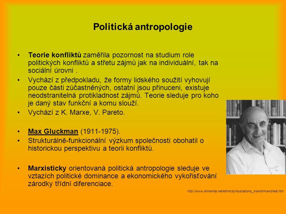 Politická antropologie Teorie konfliktů zaměřila pozornost na studium role politických konfliktů a střetu zájmů jak na individuální, tak na sociální ú