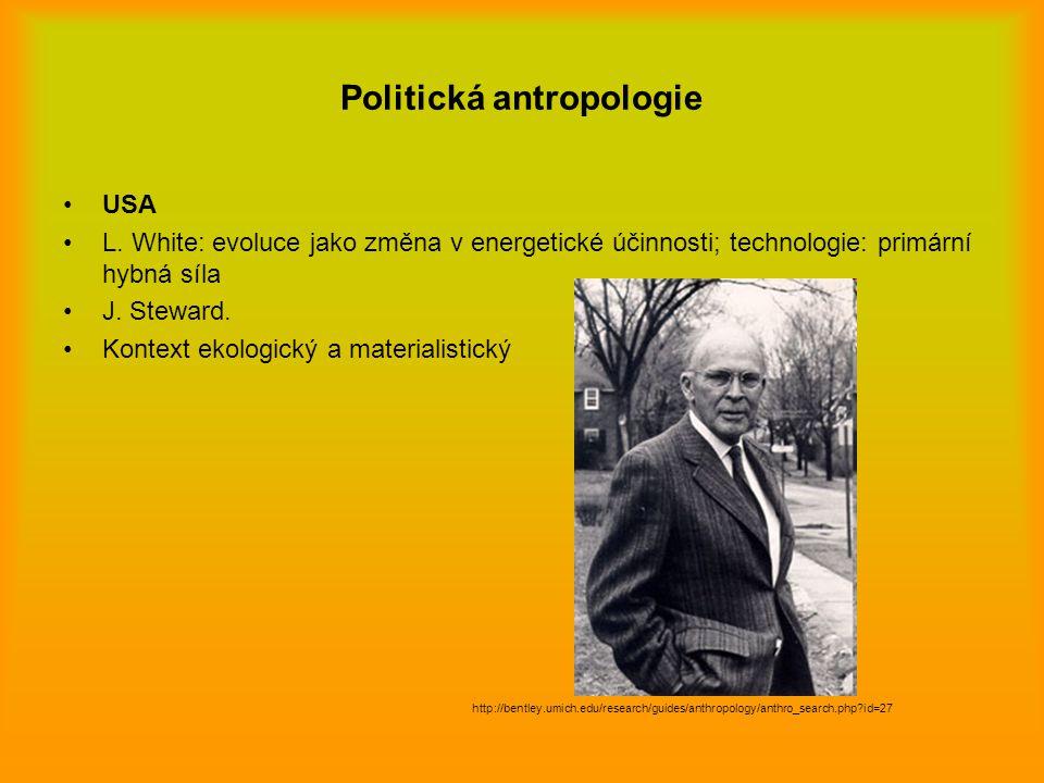 Politická antropologie USA L. White: evoluce jako změna v energetické účinnosti; technologie: primární hybná síla J. Steward. Kontext ekologický a mat