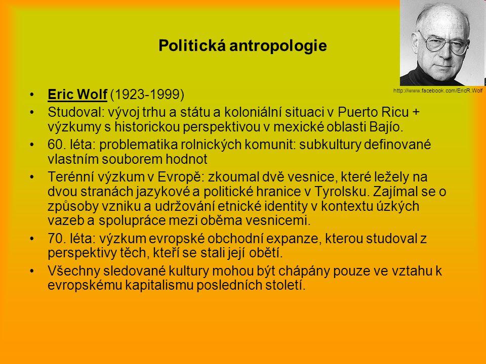 Politická antropologie Eric Wolf (1923-1999) Studoval: vývoj trhu a státu a koloniální situaci v Puerto Ricu + výzkumy s historickou perspektivou v me