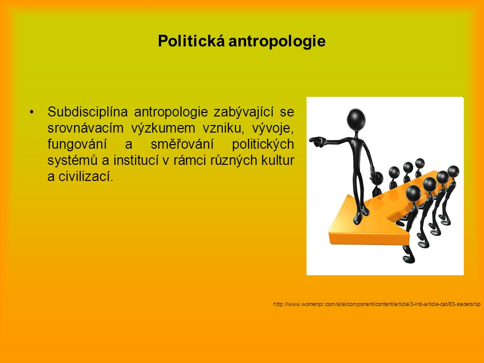 Politická antropologie Soustředí se na studium vlády, politických systémů, politické autority, vůdcovství, uplatňování moci, sociální kontroly, politické správy, legislativy a práva v konkrétních kulturních kontextech společnosti.