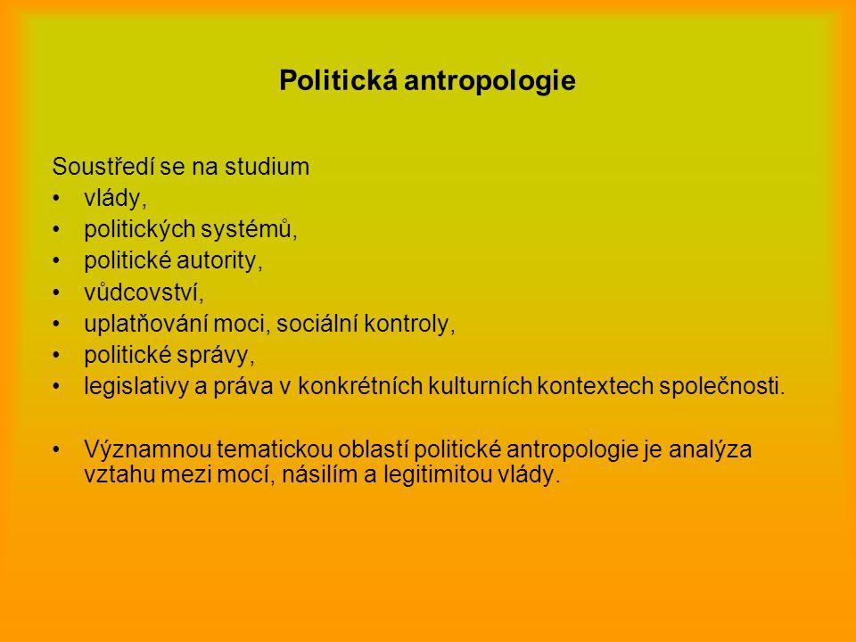 Politická antropologie Soustředí se na studium vlády, politických systémů, politické autority, vůdcovství, uplatňování moci, sociální kontroly, politi
