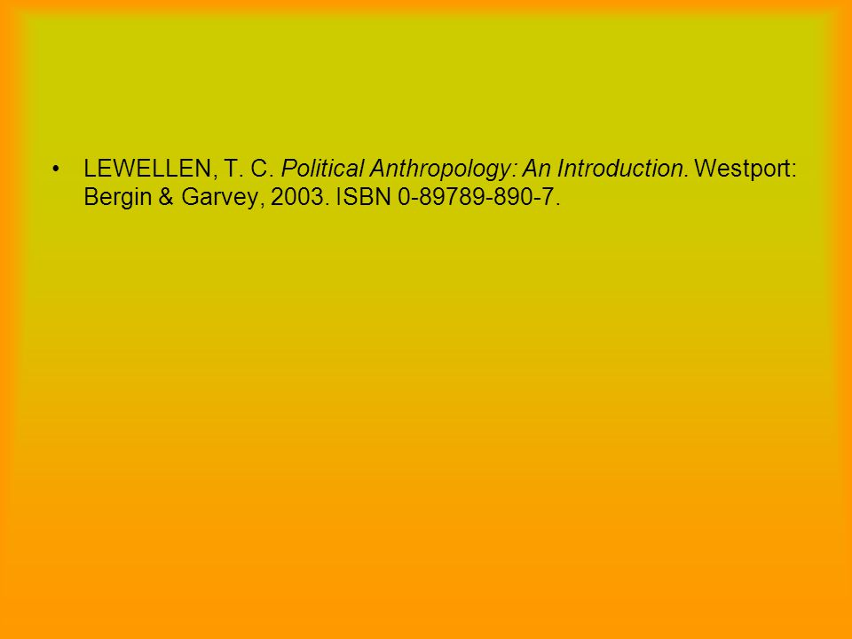 LEWELLEN, T. C. Political Anthropology: An Introduction. Westport: Bergin & Garvey, 2003. ISBN 0-89789-890-7.