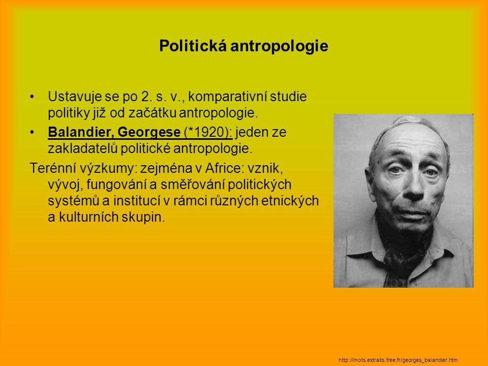 Politická antropologie Ustavuje se po 2. s. v., komparativní studie politiky již od začátku antropologie. Balandier, Georgese (*1920): jeden ze zaklad