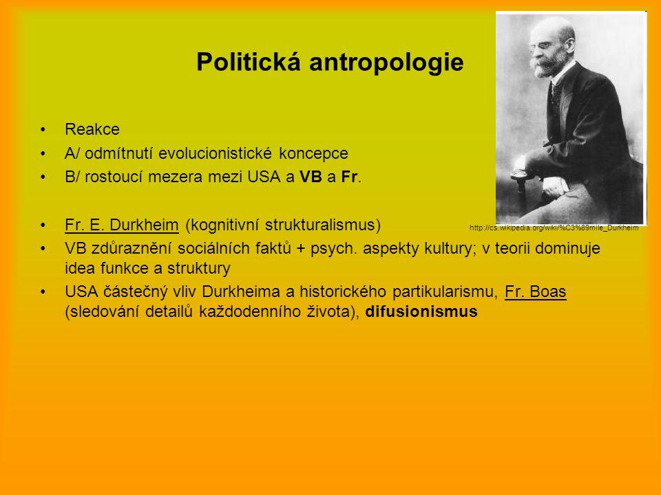 Politická antropologie Reakce A/ odmítnutí evolucionistické koncepce B/ rostoucí mezera mezi USA a VB a Fr. Fr. E. Durkheim (kognitivní strukturalismu