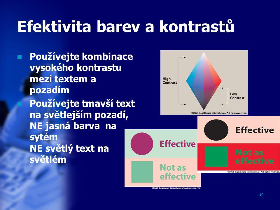 10 Efektivita barev a kontrastů Používejte kombinace vysokého kontrastu mezi textem a pozadím Používejte tmavší text na světlejším pozadí, NE jasná barva na sytém NE světlý text na světlém