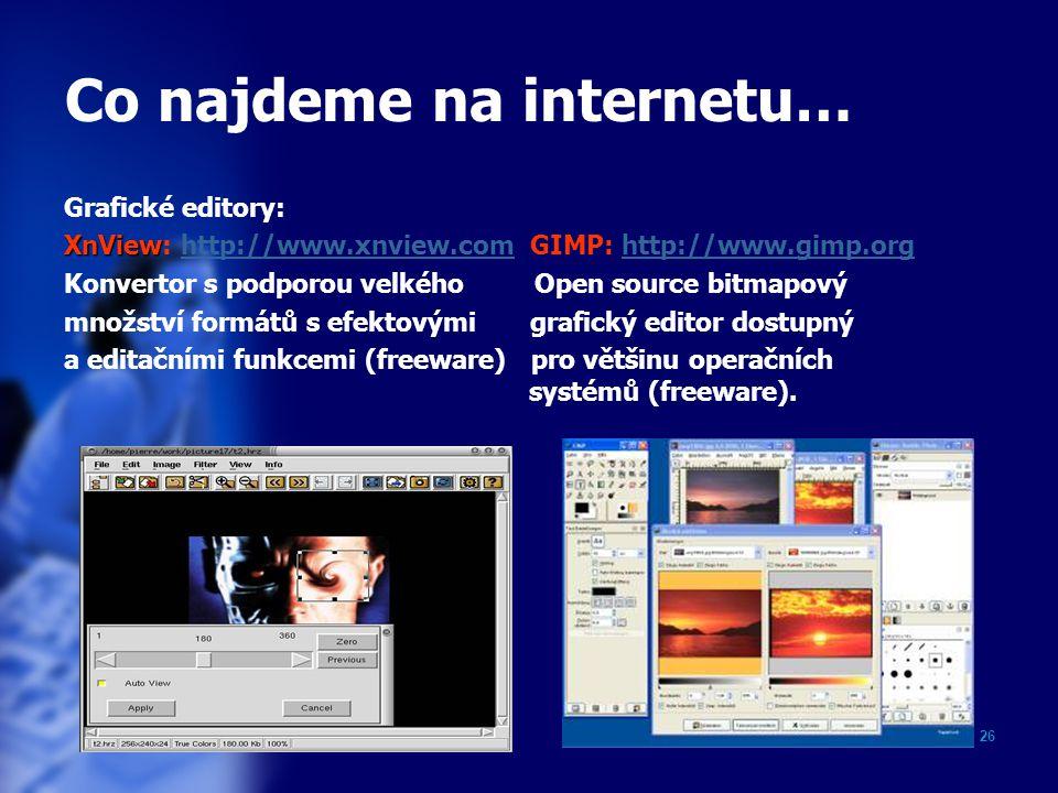 26 Co najdeme na internetu… Grafické editory: XnView XnView: http://www.xnview.com GIMP: http://www.gimp.orghttp://www.xnview.comhttp://www.gimp.org Konvertor s podporou velkého Open source bitmapový množství formátů s efektovými grafický editor dostupný a editačními funkcemi (freeware) pro většinu operačních systémů (freeware).